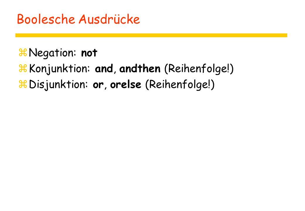 Boolesche Ausdrücke zNegation: not zKonjunktion: and, andthen (Reihenfolge!) zDisjunktion: or, orelse (Reihenfolge!)