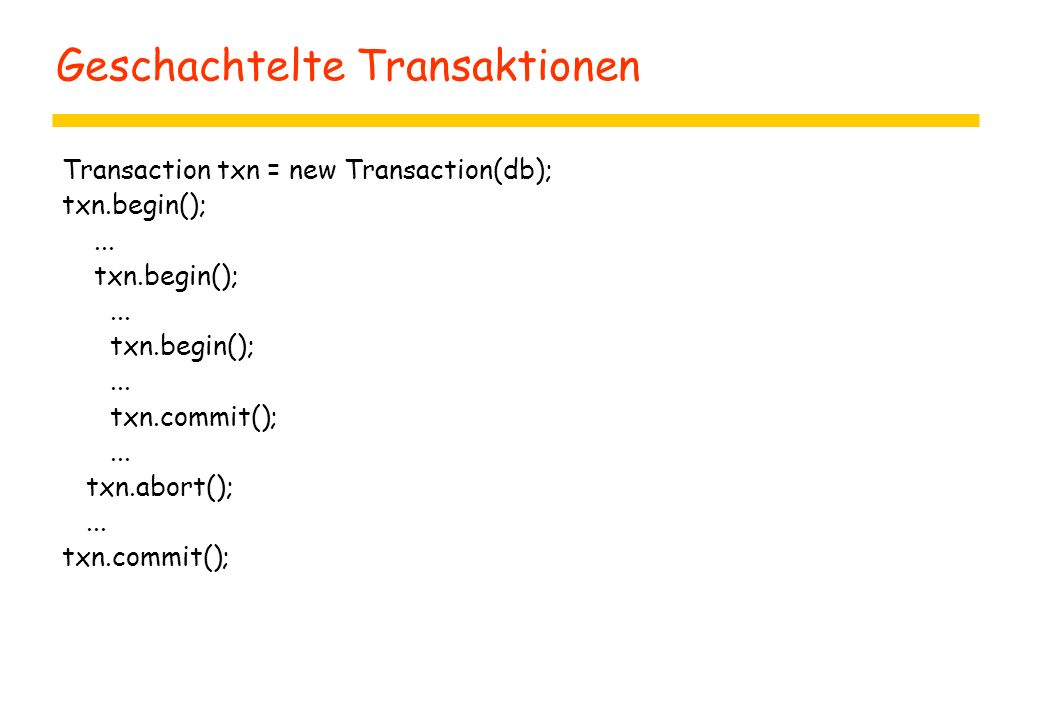 Geschachtelte Transaktionen Transaction txn = new Transaction(db); txn.begin();... txn.begin();... txn.begin();... txn.commit();... txn.abort();... tx