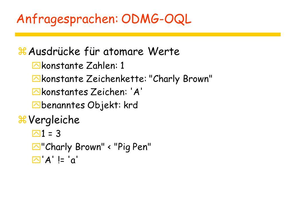 Anfragesprachen: ODMG-OQL zAusdrücke für atomare Werte ykonstante Zahlen: 1 ykonstante Zeichenkette: Charly Brown ykonstantes Zeichen: A ybenanntes Objekt: krd zVergleiche y1 = 3 y Charly Brown < Pig Pen y A != a