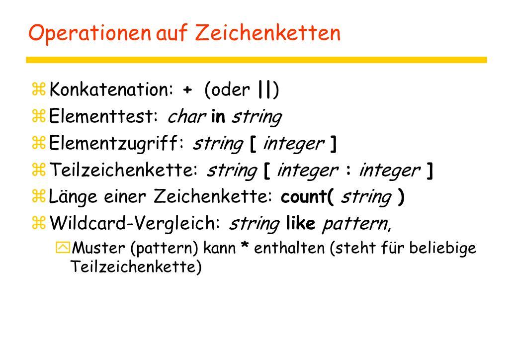 Operationen auf Zeichenketten zKonkatenation: + (oder ||) zElementtest: char in string zElementzugriff: string [ integer ] zTeilzeichenkette: string [ integer : integer ] zLänge einer Zeichenkette: count( string ) zWildcard-Vergleich: string like pattern, yMuster (pattern) kann * enthalten (steht für beliebige Teilzeichenkette)