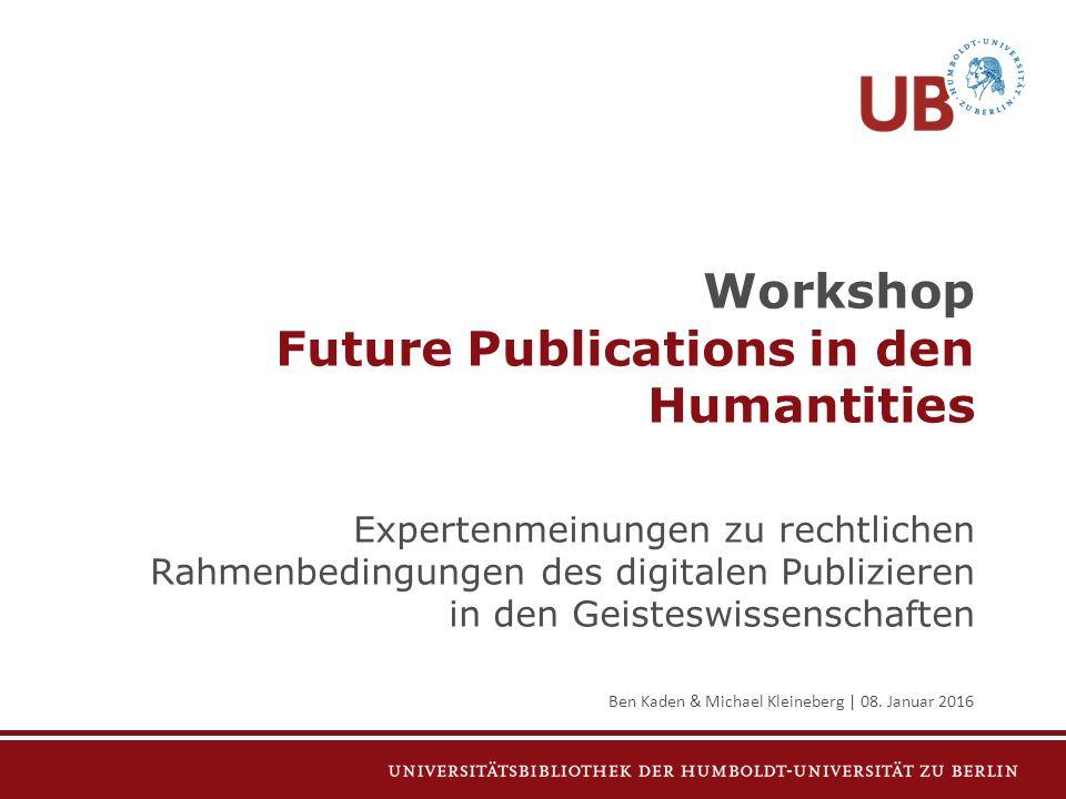 Workshop Future Publications in den Humantities Expertenmeinungen zu rechtlichen Rahmenbedingungen des digitalen Publizieren in den Geisteswissenschaften Ben Kaden & Michael Kleineberg | 08.