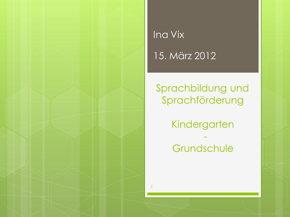 Sprachbildung und Sprachförderung Kindergarten - Grundschule 15. März 2012 1 Ina Vix