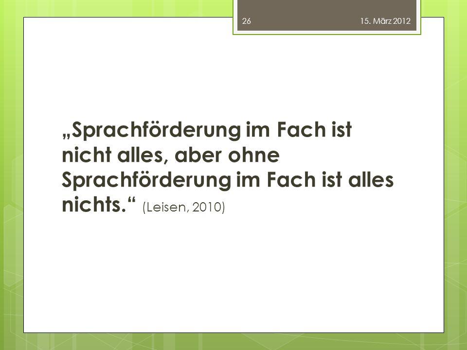 """""""Sprachförderung im Fach ist nicht alles, aber ohne Sprachförderung im Fach ist alles nichts."""" (Leisen, 2010) 26 15. März 2012"""