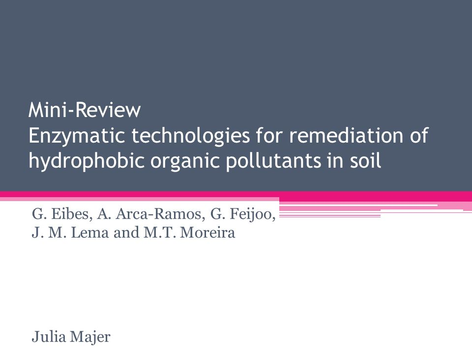 Mini-Review Enzymatic technologies for remediation of hydrophobic organic pollutants in soil G. Eibes, A. Arca-Ramos, G. Feijoo, J. M. Lema and M.T. M