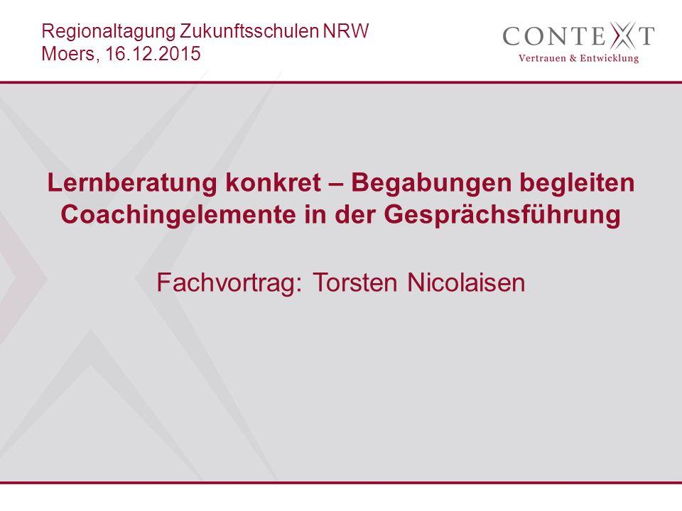 Lernberatung konkret – Begabungen begleiten Coachingelemente in der Gesprächsführung Fachvortrag: Torsten Nicolaisen Regionaltagung Zukunftsschulen NRW Moers, 16.12.2015