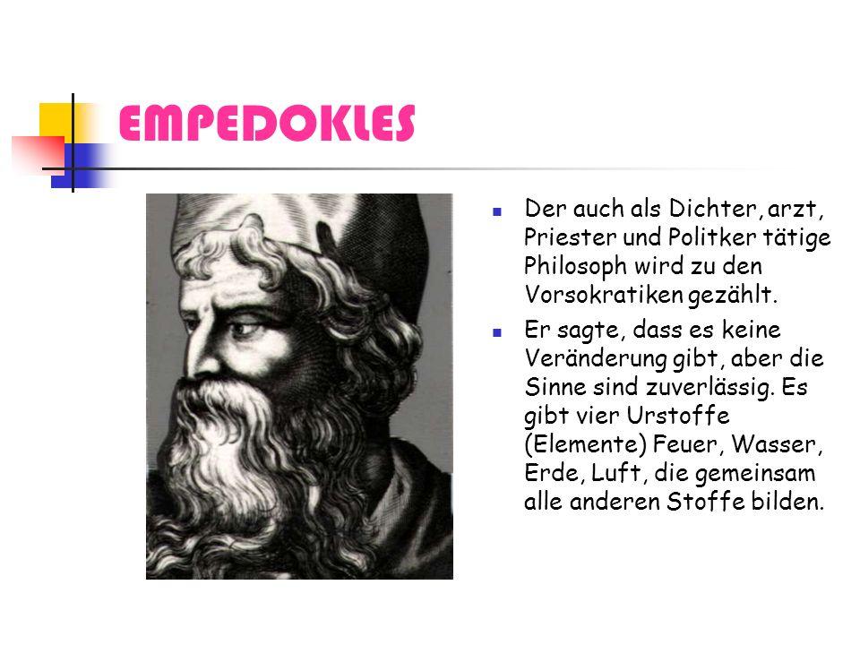 EMPEDOKLES Der auch als Dichter, arzt, Priester und Politker tätige Philosoph wird zu den Vorsokratiken gezählt. Er sagte, dass es keine Veränderung g