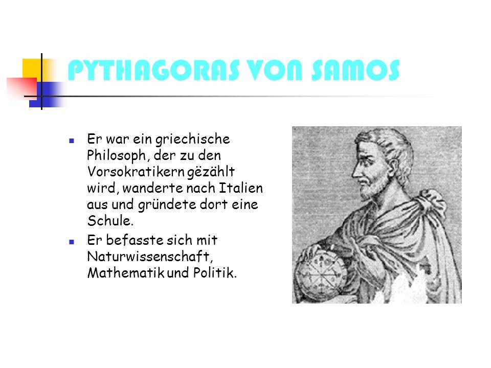 PYTHAGORAS VON SAMOS Er war ein griechische Philosoph, der zu den Vorsokratikern gëzählt wird, wanderte nach Italien aus und gründete dort eine Schule