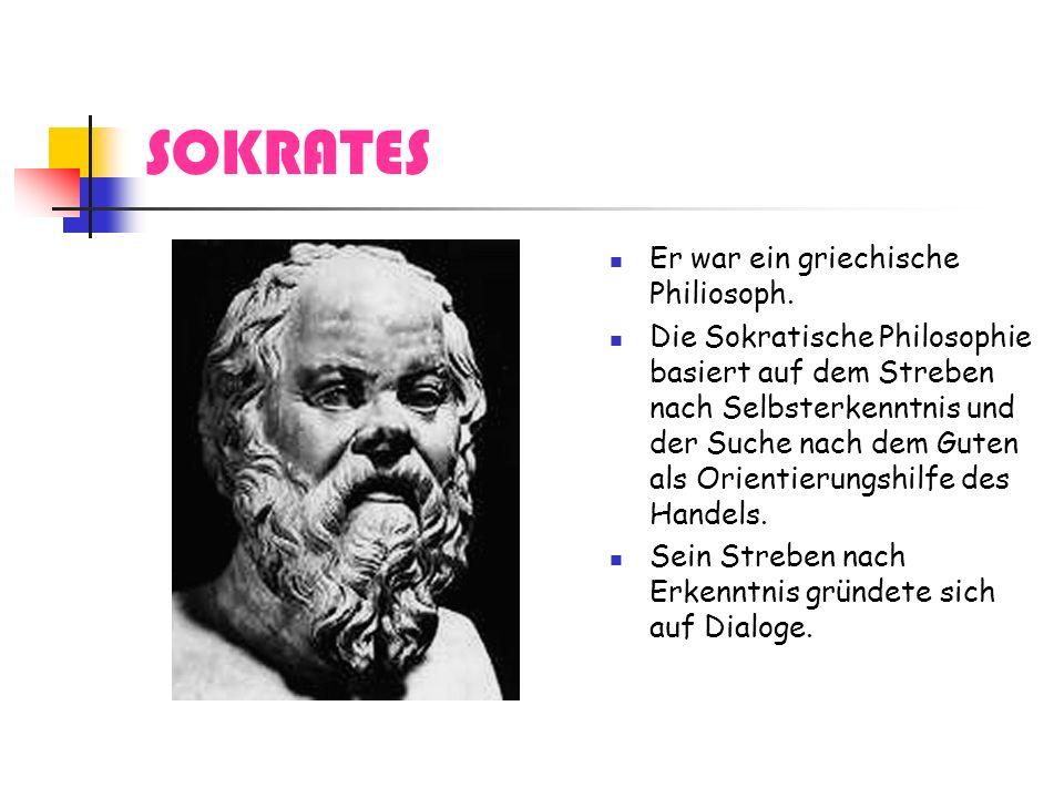 SOKRATES Er war ein griechische Philiosoph. Die Sokratische Philosophie basiert auf dem Streben nach Selbsterkenntnis und der Suche nach dem Guten als