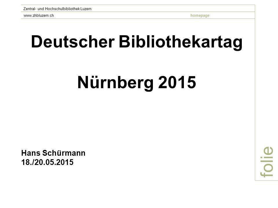 Deutscher Bibliothekartag Nürnberg 2015 folie Zentral- und Hochschulbibliothek Luzern www.zhbluzern.chhomepage Hans Schürmann 18./20.05.2015