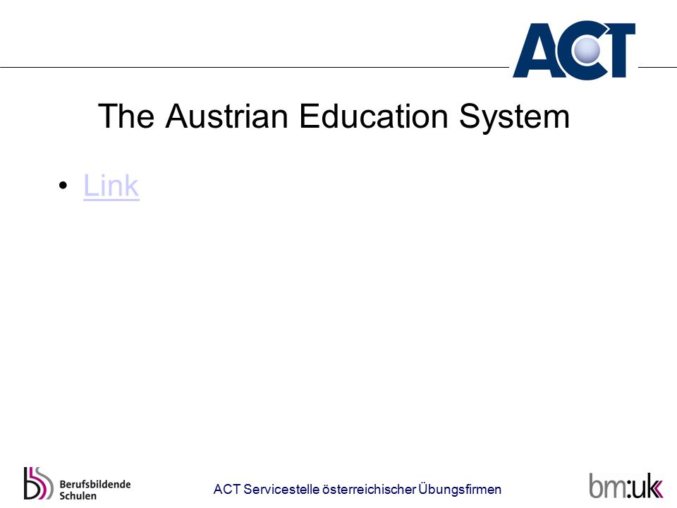 Simulated Enterprises in Austria Secondary technical and vocational schools Medium-level Upper-level secondary technical and vocational colleges Vocational schools for apprentices (Dual system) University Adult education ACT Servicestelle österreichischer Übungsfirmen