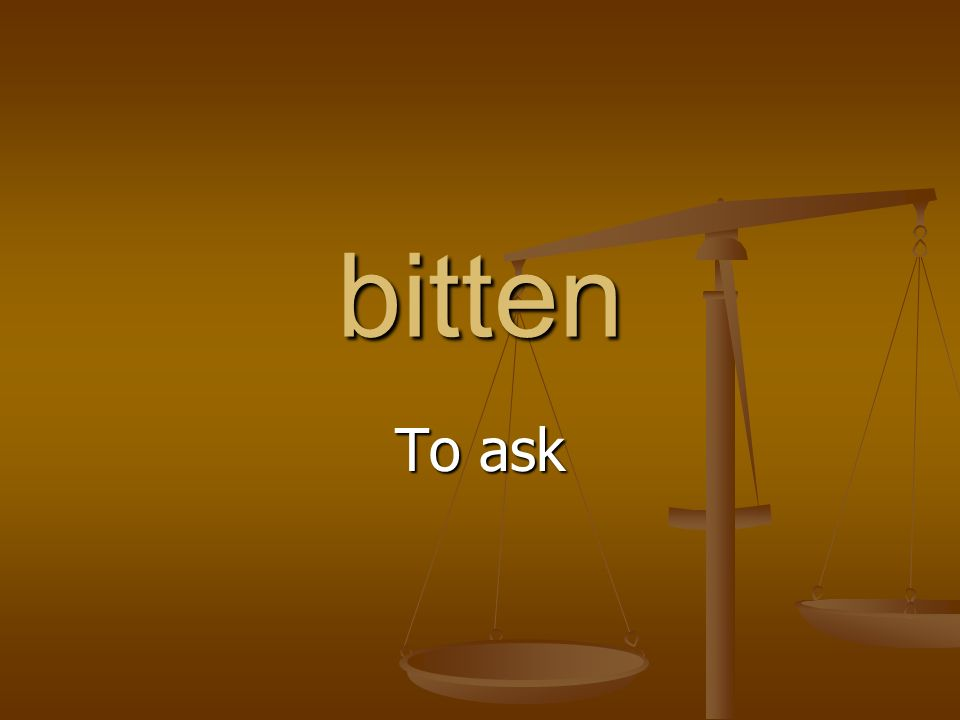 bitten To ask