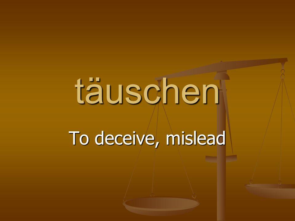 täuschen To deceive, mislead