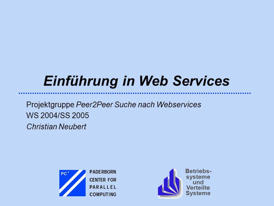 Betriebs- systeme und Verteilte Systeme Einführung in Web Services Projektgruppe Peer2Peer Suche nach Webservices WS 2004/SS 2005 Christian Neubert