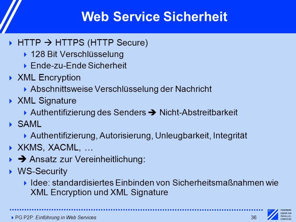 4PG P2P: Einführung in Web Services36 Web Service Sicherheit  HTTP  HTTPS (HTTP Secure)  128 Bit Verschlüsselung  Ende-zu-Ende Sicherheit  XML Encryption  Abschnittsweise Verschlüsselung der Nachricht  XML Signature  Authentifizierung des Senders  Nicht-Abstreitbarkeit  SAML  Authentifizierung, Autorisierung, Unleugbarkeit, Integrität  XKMS, XACML, …   Ansatz zur Vereinheitlichung:  WS-Security  Idee: standardisiertes Einbinden von Sicherheitsmaßnahmen wie XML Encryption und XML Signature