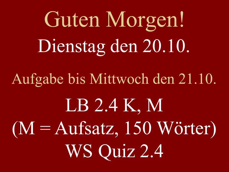 Guten Morgen! Dienstag den 20.10. Aufgabe bis Mittwoch den 21.10. LB 2.4 K, M (M = Aufsatz, 150 Wörter) WS Quiz 2.4