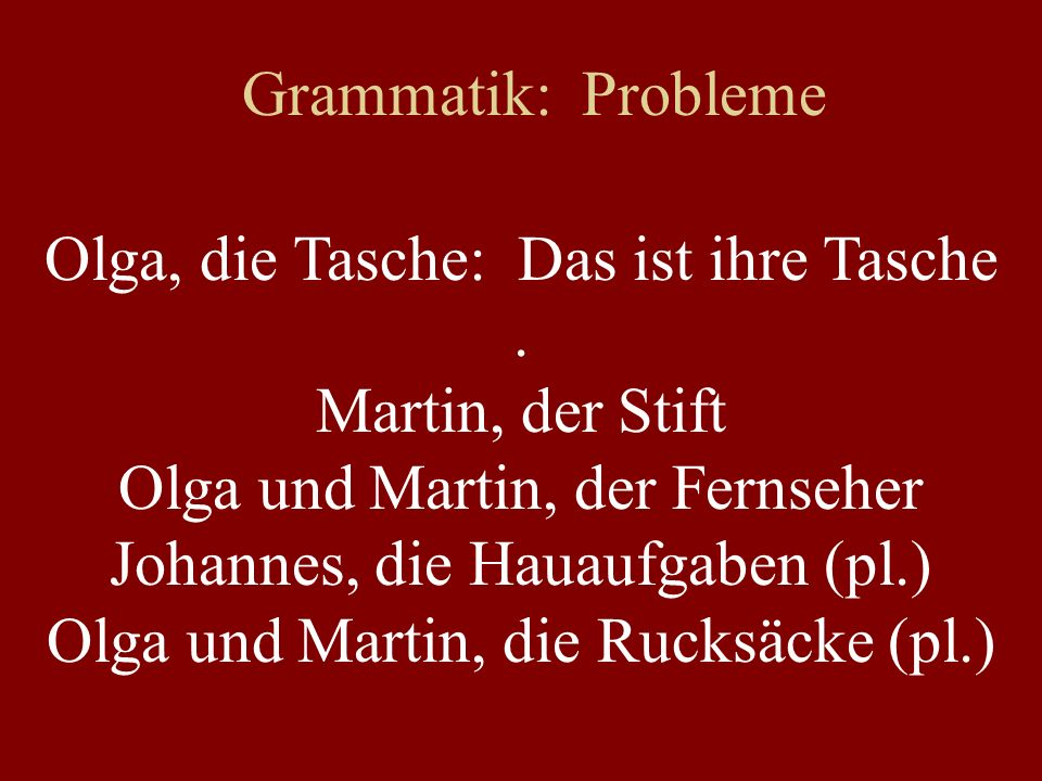 Grammatik: Probleme Olga, die Tasche: Das ist ihre Tasche. Martin, der Stift Olga und Martin, der Fernseher Johannes, die Hauaufgaben (pl.) Olga und M