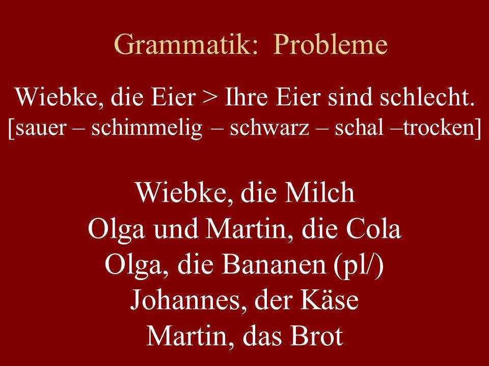 Grammatik: Probleme Wiebke, die Eier > Ihre Eier sind schlecht. [sauer – schimmelig – schwarz – schal –trocken] Wiebke, die Milch Olga und Martin, die