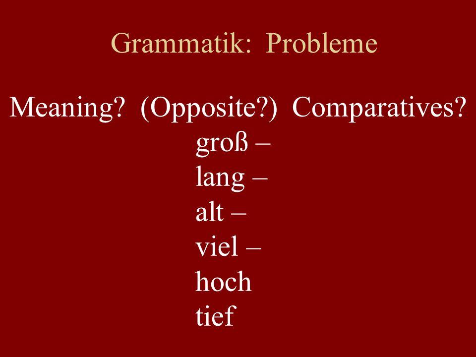 Grammatik: Probleme Meaning? (Opposite?) Comparatives? groß – lang – alt – viel – hoch tief