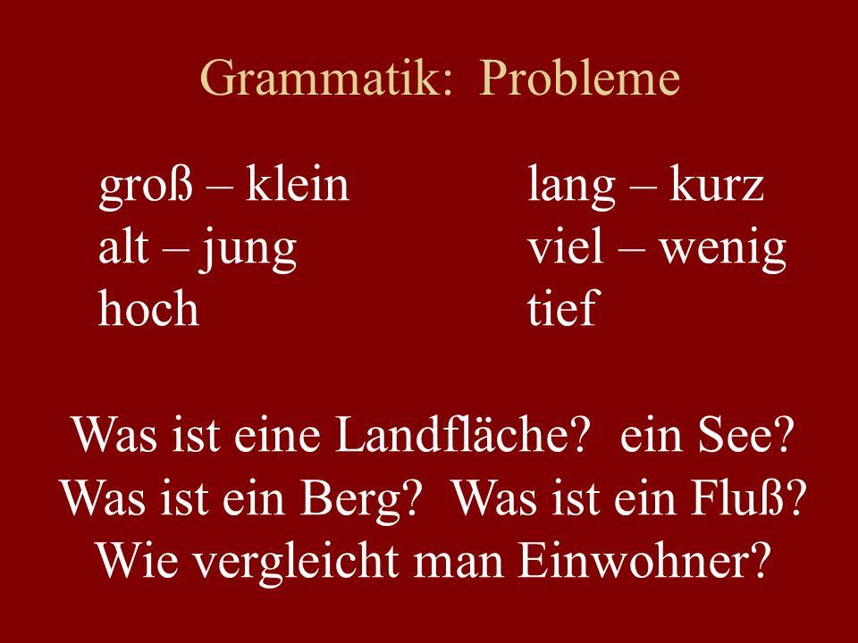Grammatik: Probleme groß – kleinlang – kurz alt – jungviel – wenig hoch tief Was ist eine Landfläche? ein See? Was ist ein Berg? Was ist ein Fluß? Wie