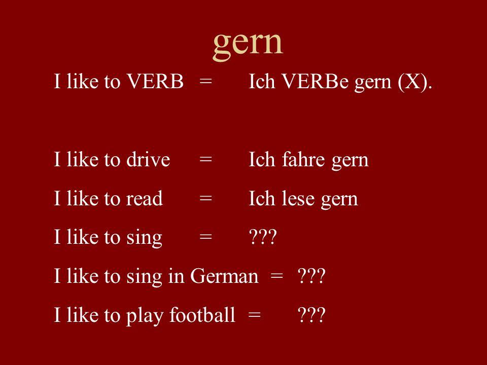 gern I like to VERB = Ich VERBe gern (X). I like to drive =Ich fahre gern I like to read=Ich lese gern I like to sing =??? I like to sing in German =
