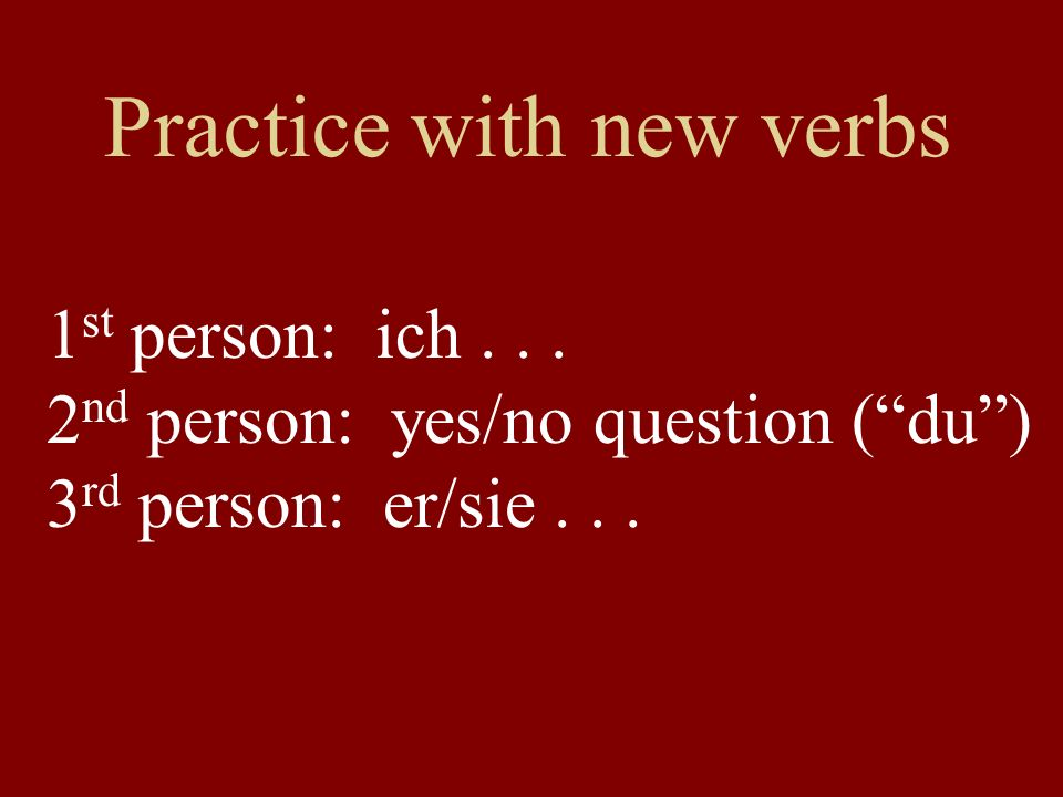 Practice with new verbs 1 st person: ich...