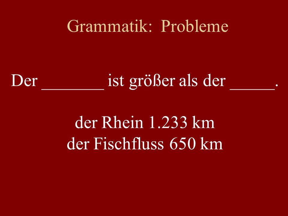 Grammatik: Probleme Der _______ ist größer als der _____. der Rhein 1.233 km der Fischfluss 650 km