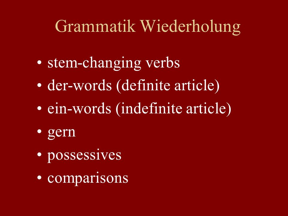 Grammatik Wiederholung stem-changing verbs der-words (definite article) ein-words (indefinite article) gern possessives comparisons