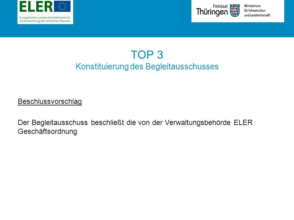 Rubrik TOP 3 Konstituierung des Begleitausschusses Beschlussvorschlag Der Begleitausschuss beschließt die von der Verwaltungsbehörde ELER Geschäftsordnung