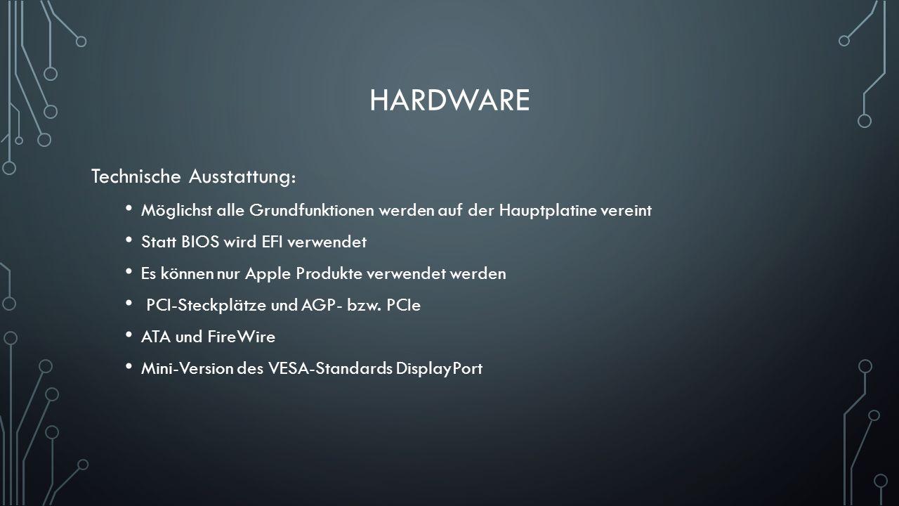 HARDWARE Technische Ausstattung: Möglichst alle Grundfunktionen werden auf der Hauptplatine vereint Statt BIOS wird EFI verwendet Es können nur Apple Produkte verwendet werden PCI-Steckplätze und AGP- bzw.