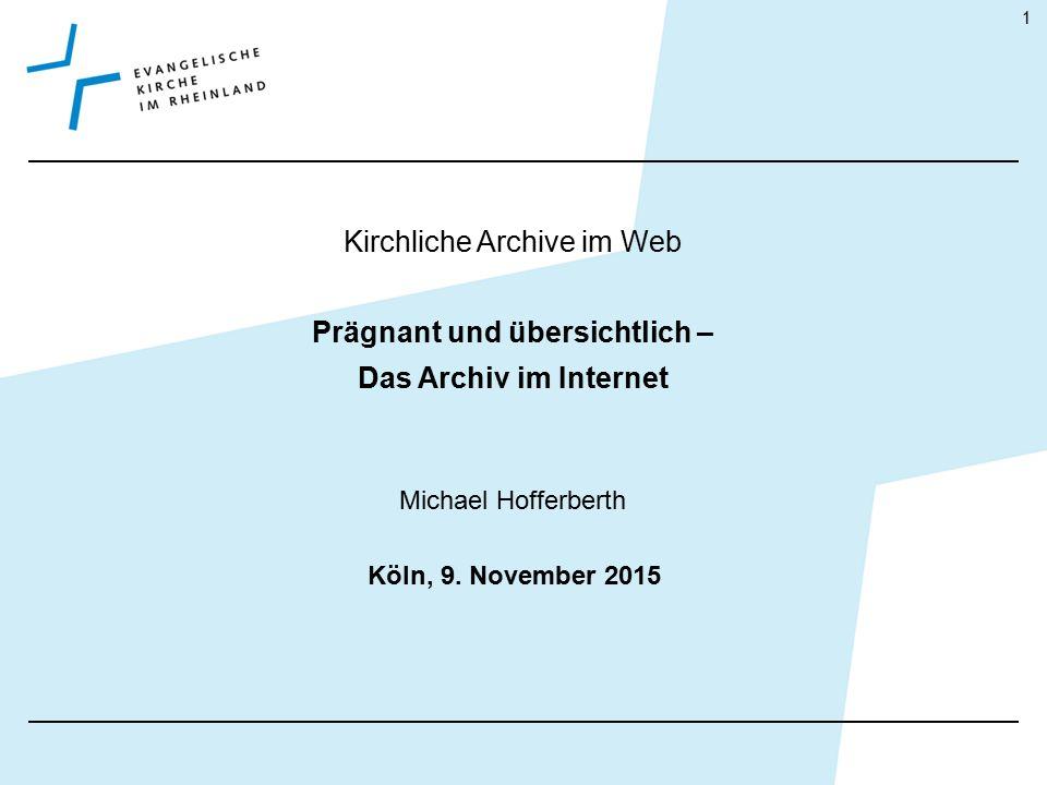 Kirchliche Archive im Web Prägnant und übersichtlich – Das Archiv im Internet Michael Hofferberth Köln, 9. November 2015 1