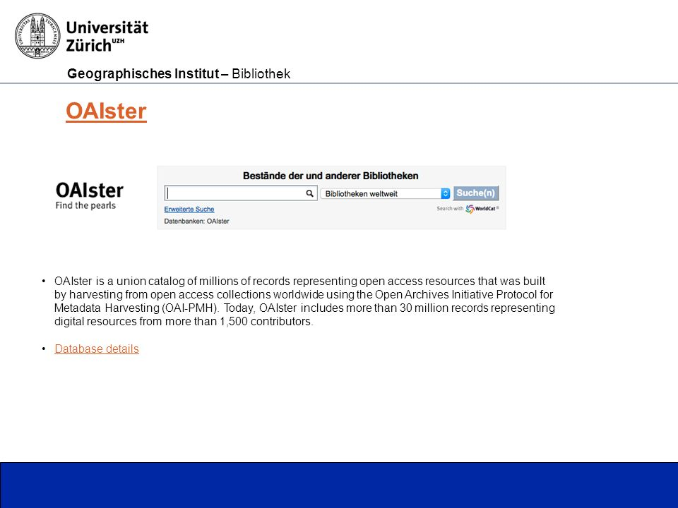 Geographisches Institut – Bibliothek Seite 9 OAIster OAIster is a union catalog of millions of records representing open access resources that was built by harvesting from open access collections worldwide using the Open Archives Initiative Protocol for Metadata Harvesting (OAI-PMH).