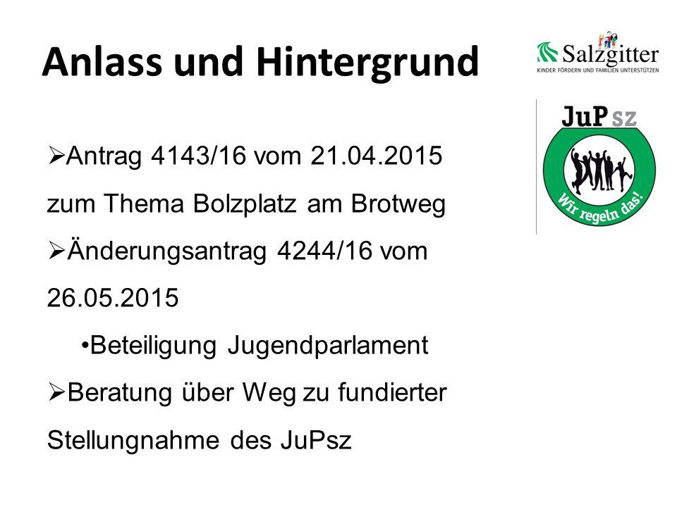 Anlass und Hintergrund  Antrag 4143/16 vom 21.04.2015 zum Thema Bolzplatz am Brotweg  Änderungsantrag 4244/16 vom 26.05.2015 Beteiligung Jugendparlament  Beratung über Weg zu fundierter Stellungnahme des JuPsz