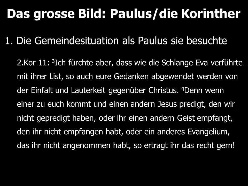 Das grosse Bild: Paulus/die Korinther 1. Die Gemeindesituation als Paulus sie besuchte 2.Kor 11: 3 Ich fürchte aber, dass wie die Schlange Eva verführ