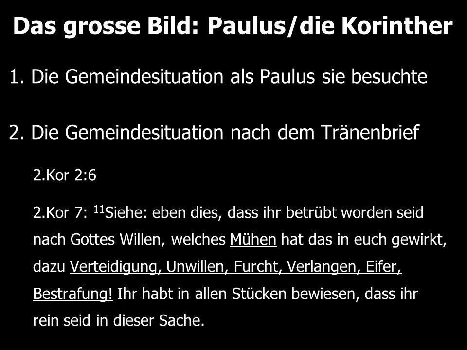 Das grosse Bild: Paulus/die Korinther 1. Die Gemeindesituation als Paulus sie besuchte 2. Die Gemeindesituation nach dem Tränenbrief 2.Kor 2:6 2.Kor 7