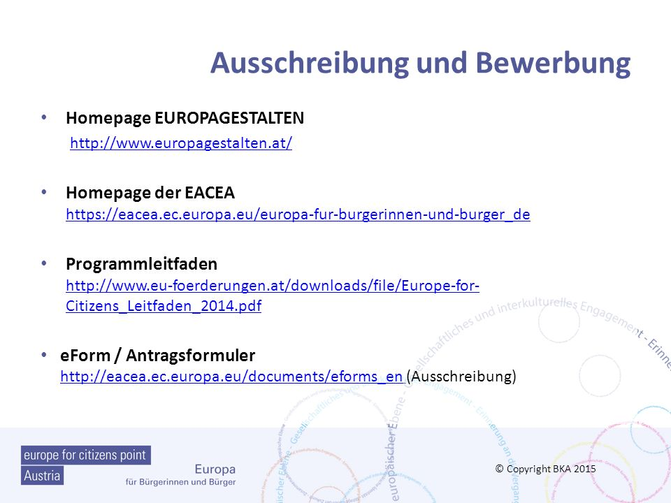 Ausschreibung und Bewerbung Homepage EUROPAGESTALTEN http://www.europagestalten.at/ Homepage der EACEA https://eacea.ec.europa.eu/europa-fur-burgerinnen-und-burger_de https://eacea.ec.europa.eu/europa-fur-burgerinnen-und-burger_de Programmleitfaden http://www.eu-foerderungen.at/downloads/file/Europe-for- Citizens_Leitfaden_2014.pdf http://www.eu-foerderungen.at/downloads/file/Europe-for- Citizens_Leitfaden_2014.pdf eForm / Antragsformuler http://eacea.ec.europa.eu/documents/eforms_en (Ausschreibung) http://eacea.ec.europa.eu/documents/eforms_en © Copyright BKA 2015