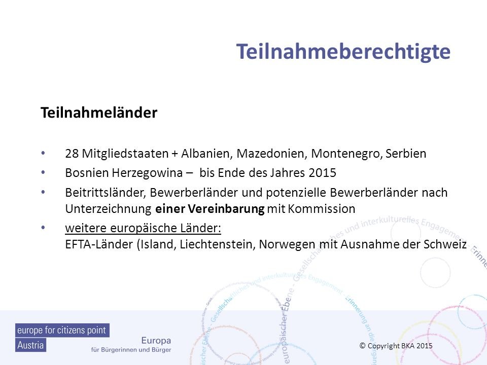 Ausschreibung und Bewerbung Homepage EUROPAGESTALTEN http://www.europagestalten.at/ Homepage der EACEA https://eacea.ec.europa.eu/europa-fur-burgerinnen-und-burger_de https://eacea.ec.europa.eu/europa-fur-burgerinnen-und-burger_de Programmleitfaden http://www.eu-foerderungen.at/downloads/file/Europe-for- Citizens_Leitfaden_2014.pdf http://www.eu-foerderungen.at/downloads/file/Europe-for- Citizens_Leitfaden_2014.pdf eForm / Antragsformuler http://eacea.ec.europa.eu/documents/eforms_en (Ausschreibung) http://eacea.ec.europa.eu/documents/eforms_en © Copyright BKA 2015