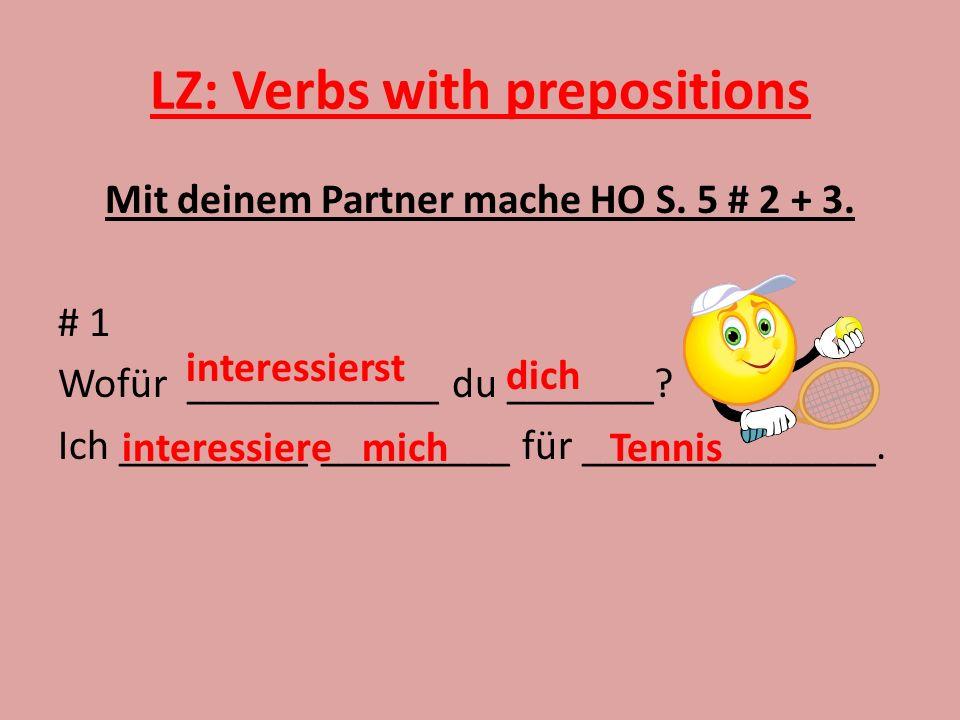 LZ: Verbs with prepositions Mit deinem Partner mache HO S. 5 # 2 + 3. # 1 Wofür ____________ du _______? Ich _________ _________ für ______________. i
