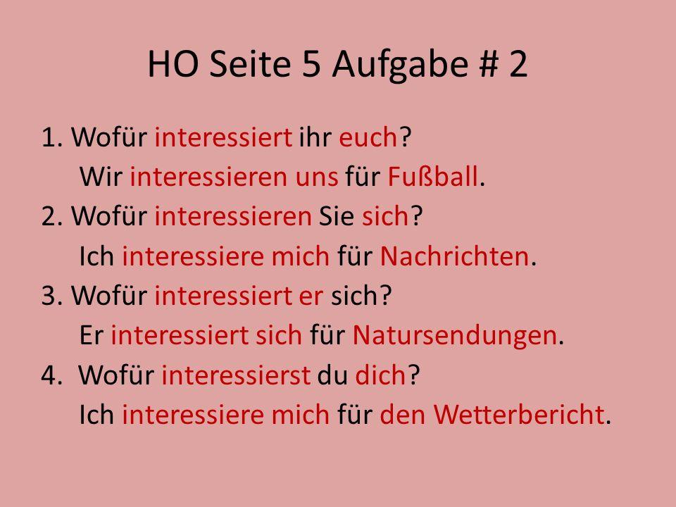HO Seite 5 Aufgabe # 2 1. Wofür interessiert ihr euch? Wir interessieren uns für Fußball. 2. Wofür interessieren Sie sich? Ich interessiere mich für N