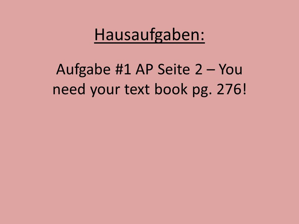 Hausaufgaben: Aufgabe #1 AP Seite 2 – You need your text book pg. 276!