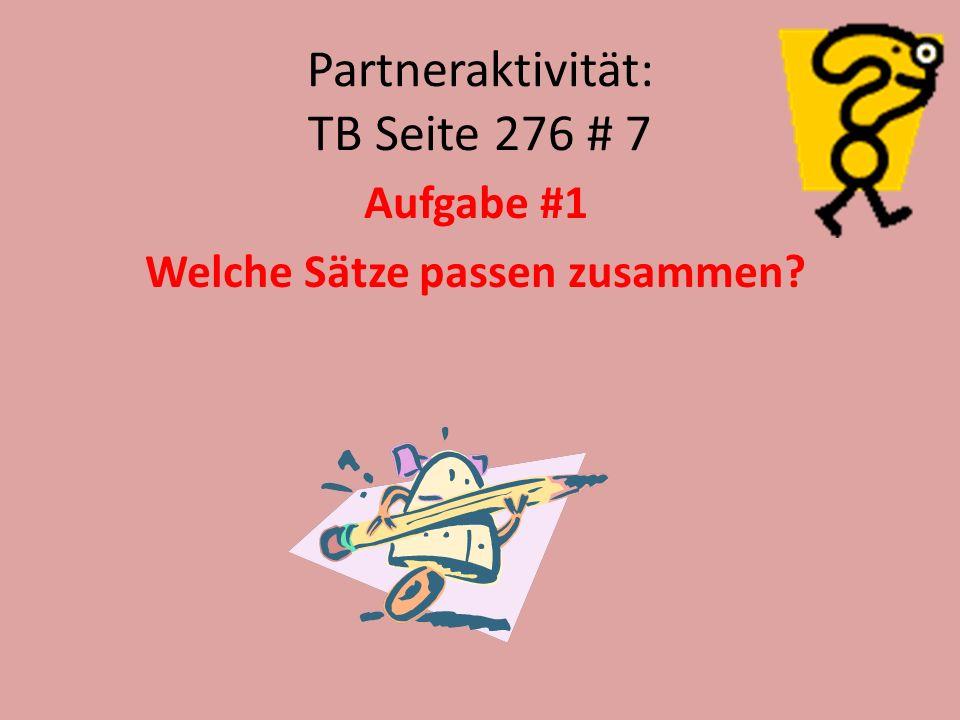 Partneraktivität: TB Seite 276 # 7 Aufgabe #1 Welche Sätze passen zusammen