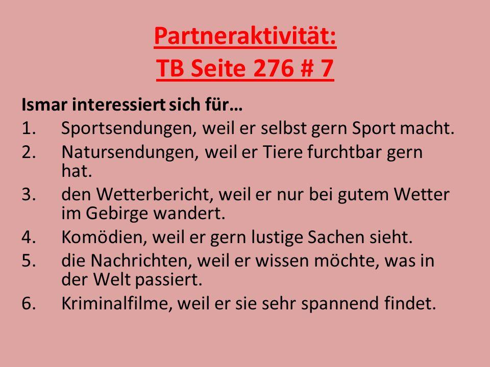 Partneraktivität: TB Seite 276 # 7 Ismar interessiert sich für… 1.Sportsendungen, weil er selbst gern Sport macht. 2.Natursendungen, weil er Tiere fur