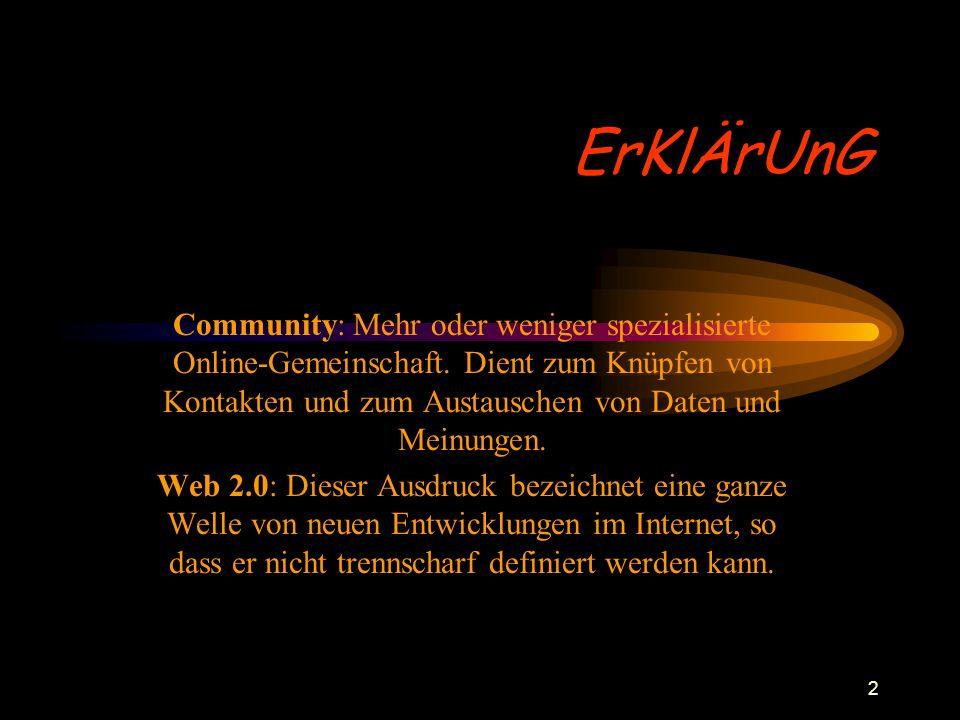 2 ErKlÄrUnG Community: Mehr oder weniger spezialisierte Online-Gemeinschaft. Dient zum Knüpfen von Kontakten und zum Austauschen von Daten und Meinung
