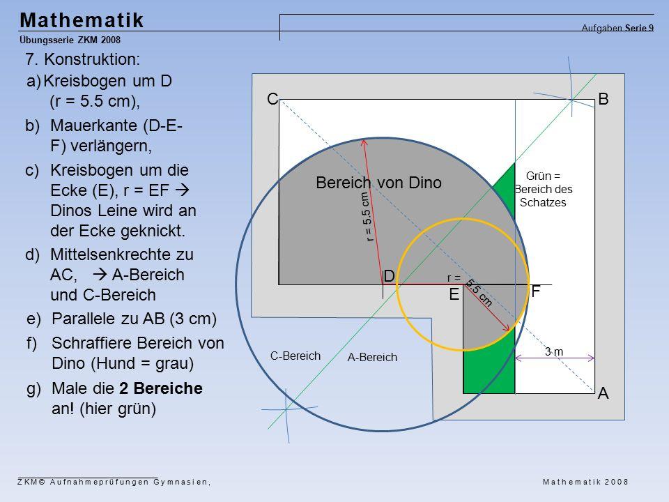 Mathematik Übungsserie ZKM 2008 Aufgaben Serie 9 ZKM© Aufnahmeprüfungen Gymnasien, Mathematik 2008 a)Kreisbogen um D (r = 5.5 cm), r = 5.5 cm C-Bereich A-Bereich 3 m 5.5 cm Grün = Bereich des Schatzes A BC D r = E F b)Mauerkante (D-E- F) verlängern, c)Kreisbogen um die Ecke (E), r = EF  Dinos Leine wird an der Ecke geknickt.