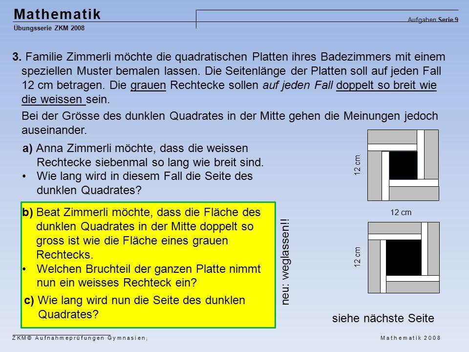 Mathematik Übungsserie ZKM 2008 Aufgaben Serie 9 ZKM© Aufnahmeprüfungen Gymnasien, Mathematik 2008 c) Wie lang wird nun die Seite des dunklen Quadrates.