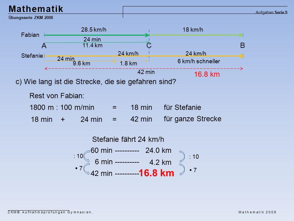 Mathematik Übungsserie ZKM 2008 Aufgaben Serie 9 ZKM© Aufnahmeprüfungen Gymnasien, Mathematik 2008 Fabian Stefanie A CB 28.5 km/h 24 min 18 km/h 24 km/h 11.4 km 1.8 km9.6 km 24 min c) Wie lang ist die Strecke, die sie gefahren sind.