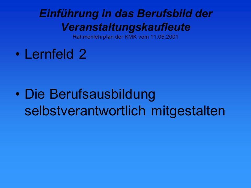 Einführung in das Berufsbild der Veranstaltungskaufleute Rahmenlehrplan der KMK vom 11.05.2001 Lernfeld 2 Die Berufsausbildung selbstverantwortlich mitgestalten