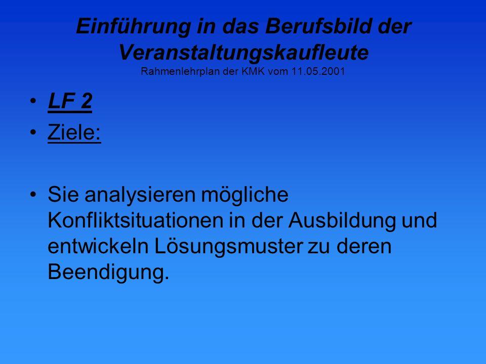 Einführung in das Berufsbild der Veranstaltungskaufleute Rahmenlehrplan der KMK vom 11.05.2001 LF 2 Ziele: Sie analysieren mögliche Konfliktsituationen in der Ausbildung und entwickeln Lösungsmuster zu deren Beendigung.