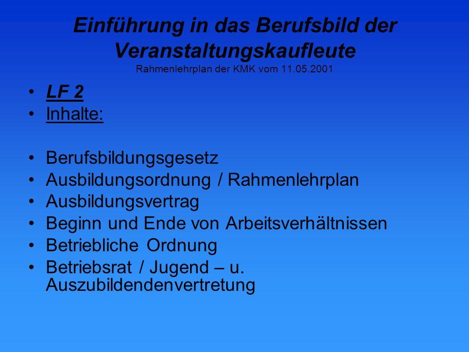 Einführung in das Berufsbild der Veranstaltungskaufleute Rahmenlehrplan der KMK vom 11.05.2001 LF 2 Inhalte: Berufsbildungsgesetz Ausbildungsordnung / Rahmenlehrplan Ausbildungsvertrag Beginn und Ende von Arbeitsverhältnissen Betriebliche Ordnung Betriebsrat / Jugend – u.