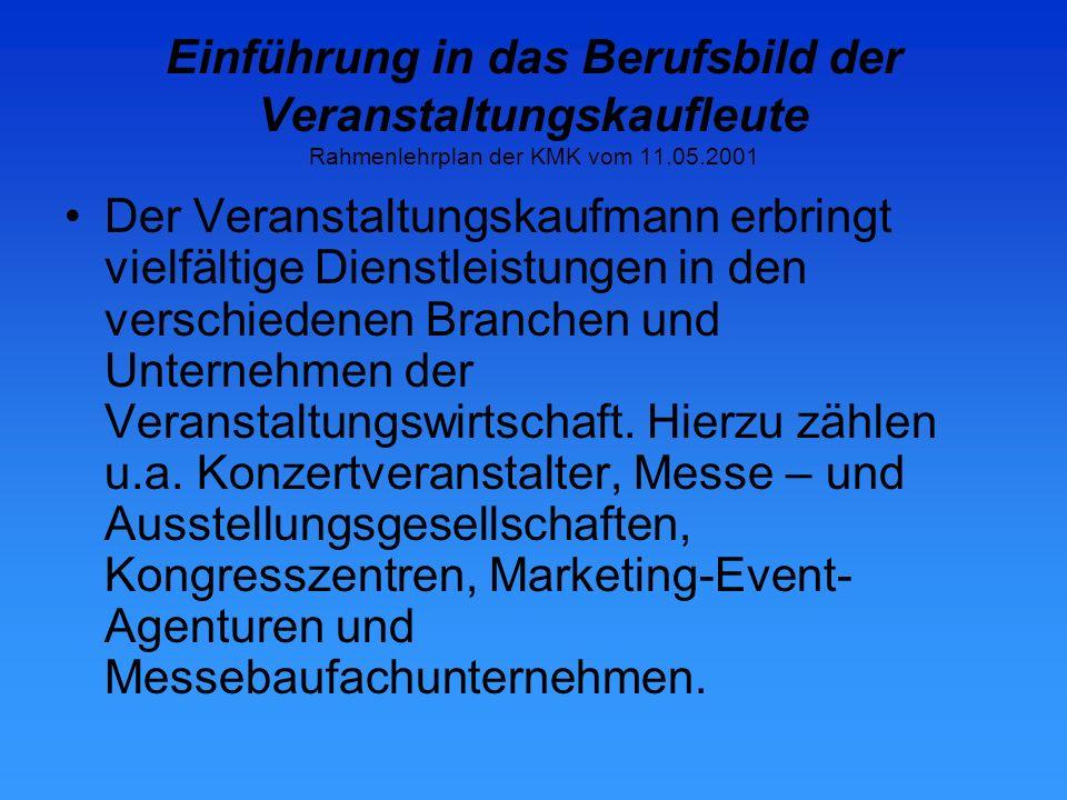 Einführung in das Berufsbild der Veranstaltungskaufleute Rahmenlehrplan der KMK vom 11.05.2001 Der Veranstaltungskaufmann erbringt vielfältige Dienstleistungen in den verschiedenen Branchen und Unternehmen der Veranstaltungswirtschaft.