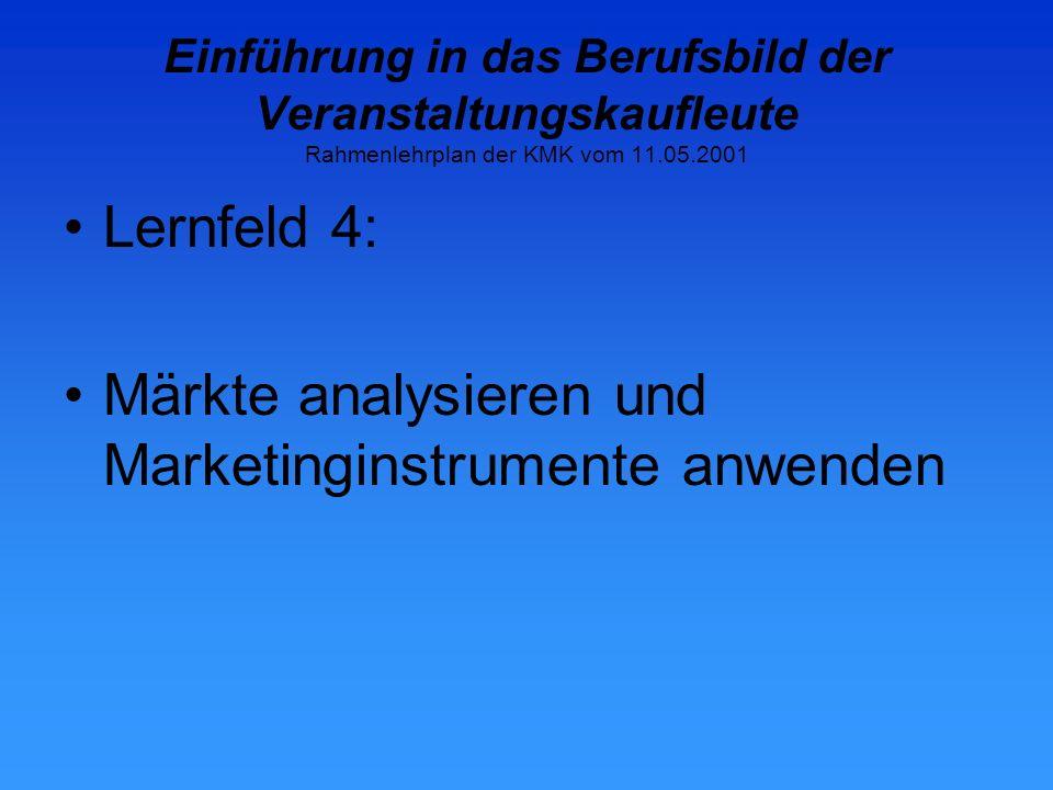 Einführung in das Berufsbild der Veranstaltungskaufleute Rahmenlehrplan der KMK vom 11.05.2001 Lernfeld 4: Märkte analysieren und Marketinginstrumente anwenden